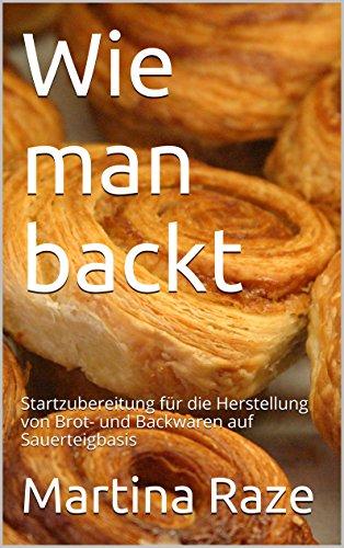 Wie man backt: Startzubereitung für die Herstellung von Brot- und Backwaren auf Sauerteigbasis