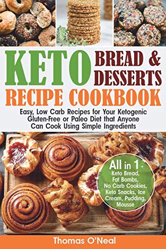 Keto Bread and Keto Desserts Recipe Cookbook: Easy, Low Carb Recipes for Your Ketogenic, Gluten-Free or Paleo Diet that Anyone Can Cook Using Simple Ingredients. All in 1 - Cookies, Snacks, Ice Cream