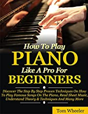 How To Play Piano Like A Pro For Beginners: Discover The Step By Step Proven Techniques On How To Play Famous Songs On The Piano, Read Sheet Music, Understand Theory & Techniques And Many More
