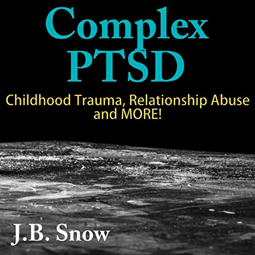 Complex PTSD: Childhood Trauma, Relationship Abuse and More! audiobook cover art