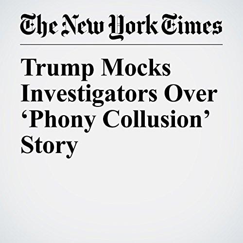 Trump Mocks Investigators Over 'Phony Collusion' Story copertina