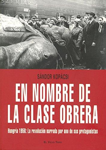 En nombre de la clase obrera: Hungría 1956: La revolución narrada por uno de sus protagonistas