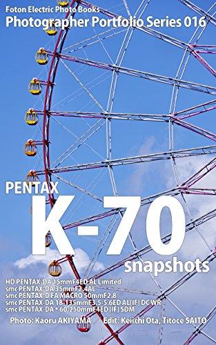 Foton Electric Photo Books Photographer Portfolio Series 016 PENTAX K-70 snapshots: HD PENTAX-DA 15mmF4ED AL Limited / smc PENTAX-DA 35mmF2.4AL / smc PENTAX-D FA MACRO 50mmF2.8 (English Edition)