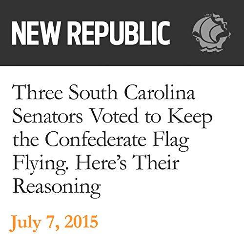 Three South Carolina Senators Voted to Keep the Confederate Flag Flying. Here's Their Reasoning audiobook cover art