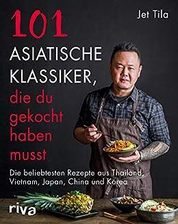 101 asiatische Klassiker, die du gekocht haben musst: Die beliebtesten Rezepte aus Thailand, Vietnam, Japan, China und Korea (German Edition) by [Jet Tila]