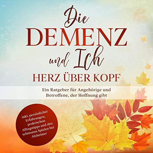 Die Demenz und Ich - Herz über Kopf: Ein Ratgeber für Angehörige und Betroffene, der Hoffnung gibt   inkl. persönlicher Erfahrungen, praktischen Alltagstipps und den schönsten Spielen bei Alzheimer