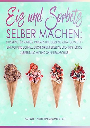 Eis und Sorbets selber machen: Die besten Eisrezepte zum selber machen. Einfach, schnell und lecker. Exotische und klassische Eisrezepte und Eisrezepte für Kinder. Mit und ohne Eismaschine