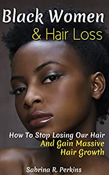 Black Women & Hair Loss: How To Stop Losing Our Hair & Gain Massive Hair Growth by [Sabrina Perkins]