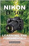 Nikon D7500: Learning the Fundamentals (English Edition)