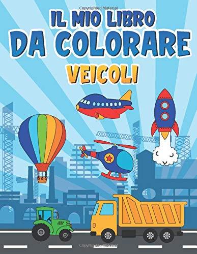 Il mio Libro da Colorare: Album da colorare per Bambini 2 Anni + con bellissime Disegni di Veicoli