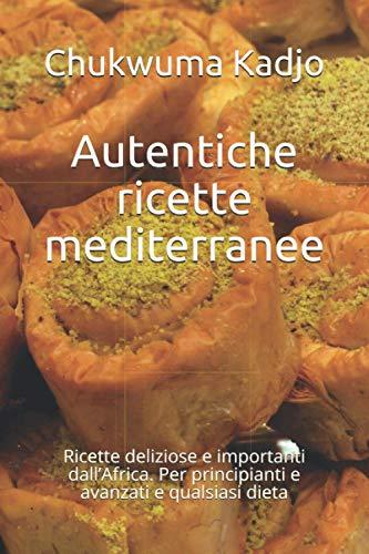 Autentiche ricette mediterranee: Ricette deliziose e importanti dall'Africa. Per principianti e avanzati e qualsiasi dieta