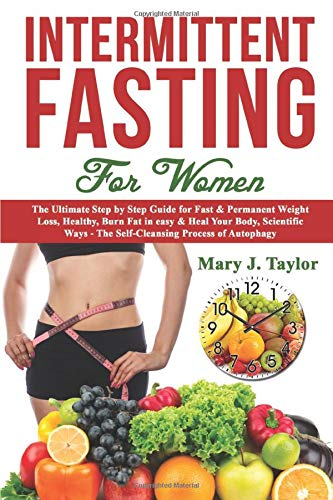 Intermittent Fasting For Women: The Ultimate Step by Step Guide for Fast & Permanent Weight Loss, Healthy, Burn Fat in easy & Heal Your...
