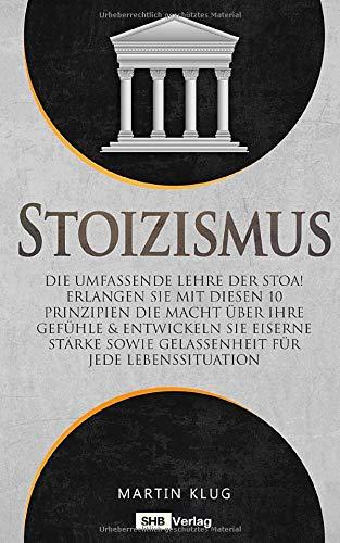 Stoizismus: Die umfassende Lehre der Stoa! Erlangen Sie mit diesen 10 Prinzipien die Macht über Ihre Gefühle & entwickeln Sie eiserne Stärke sowie Gelassenheit für jede Lebenssituation inkl. BONUS