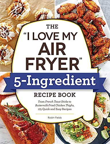 The I Love My Air Fryer 5-Ingredient Recipe Book: From French Toast Sticks...