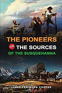 THE PIONEERS OR, THE SOURCES OF THE SUSQUEHANNA BY JAMES FENIMORE COOPER : Classic Edition Annotated Illustrations: Classi...