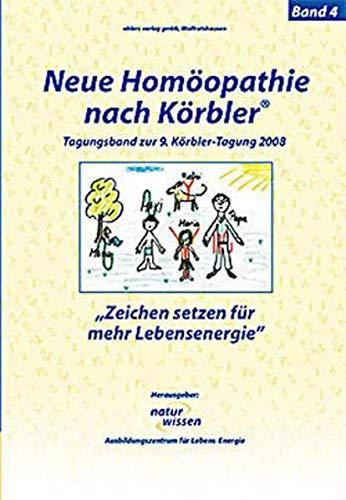 Neue Homöopathie nach Körbler®: Band 4: Zeichen setzen für mehr Lebensenergie. Tagungsband zur 9. Körbler-Tagung 2008