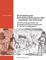 Die Entstehung der Reichskonkursordnung von 1877 - Liquidation statt Sanierung?: Der Einfluss des politischen und geistesgeschichtlichen Hintergrundes auf den Sanierungsgedanken