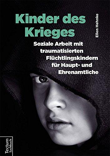 Kinder des Krieges: Soziale Arbeit mit traumatisierten Flüchtlingskindern für Haupt- und Ehrenamtliche