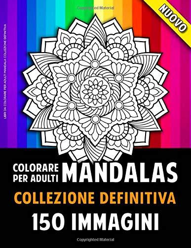 Libri Da Colorare Per Adulti Mandala Collezione Definitiva: 150 Bellissime Immagini Di Mandala Per Adulti