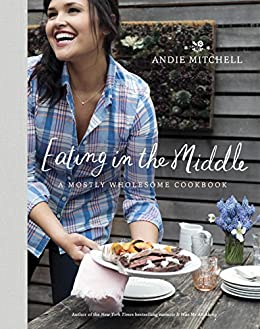 Eating in the Middle: A Mostly Wholesome Cookbook by [Andie Mitchell]
