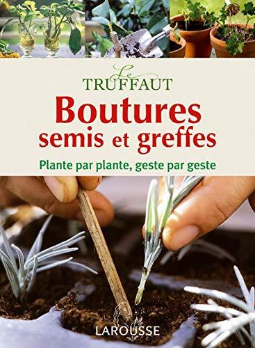 Boutures, semis et greffes: Plante par plante, geste par geste