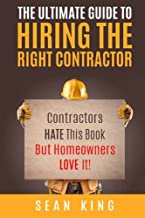 The Ultimate Guide To Hiring The Right Contractor: Contractors Hate This Book But Homeowners Love It!