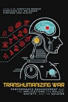 Transhumanizing War: Performance Enhancement and the Implications for Policy, Society, and the Soldier (Human Dimensions in Foreign Policy, Military Studies, and Security Studies)