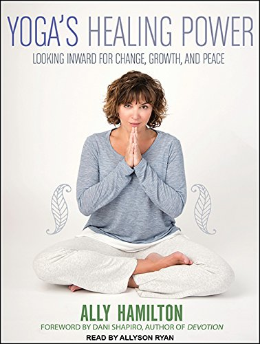 Yoga's Healing Power: Looking Inward for Change, Growth, and Peace