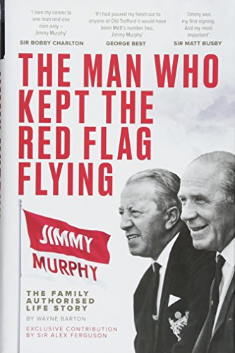 The Man Who Kept The Red Flag Flying: Jimmy Murphy: The Fully...