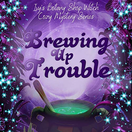 Brewing Up Trouble: Ivy's Botany Shop Witch Cozy Mystery Series, Book 1