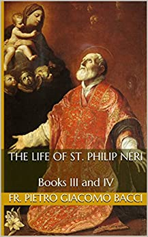 The Life of St. Philip Neri: Books III and IV by [Fr. Pietro Giacomo Bacci, William Bloomfield]
