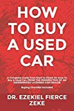 HOW TO BUY A USED CAR: A Complete Guide from Start to Finish On How To Buy A Used Car; FROM THE PERSPECTIVE OF AN EXPERIENCED LICENSED CAR DEALER. Buying Checklist Included!