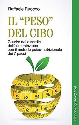Il peso del cibo. Guarire dai disordini dellalimentazione con il metodo psico-nutrizionale dei 7 passi