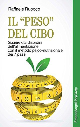 """Il """"peso"""" del cibo. Guarire dai disordini dell'alimentazione con il metodo psico-nutrizionale dei 7 passi"""