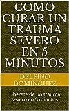 Como curar un trauma severo en 5 minutos: Liberate de un trauma severo en 5 minutos