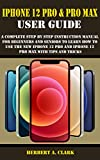 IPHONE 12 PRO & PRO MAX USER GUIDE: A Complete Step By Step Instruction Manual For Beginners And Seniors To Learn How To Use The New iPhone 12 Pro And iPhone 12 Pro Max With Tips And Tricks