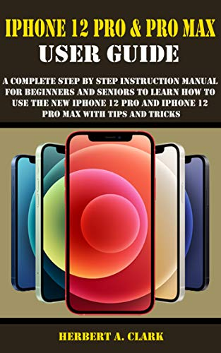 IPHONE 12 PRO & PRO MAX USER GUIDE: A Complete Step By Step Instruction Manual For Beginners And Seniors To Learn How To Use The New iPhone 12 Pro And ... Max With Tips And Tricks (English Edition)