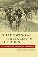 Shadowing the White Man's Burden: U.S. Imperialism and the Problem of the Color Line (America and the Long 19th Century)