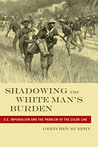 Shadowing the White Man's Burden: U.S. Imperialism and the Problem of the Color Line (America and the Long 19th Century,