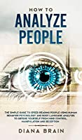 How to Analyze People: The Simple Guide to Speed Reading People Using Human Behavior Psychology and Body Language Analysis to Defend Yourself from Mind Control, Manipulation and Deception