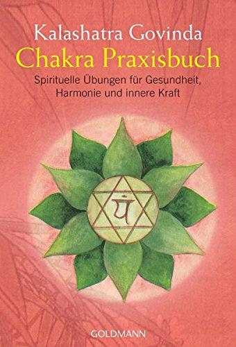 Chakra Praxisbuch: Spirituelle Übungen für Gesundheit, Harmonie und innere Kraft