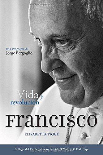 El Papa Francisco: Vida Y Revolución: Una Biografía de Jorge Bergoglio