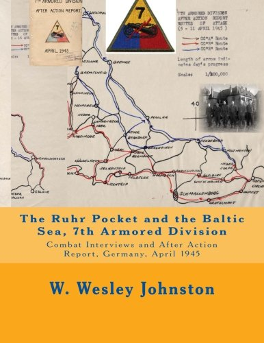 The Ruhr Pocket and the Baltic Sea, 7th Armored Division: Combat Interviews and After Action Report, Germany, April 1945