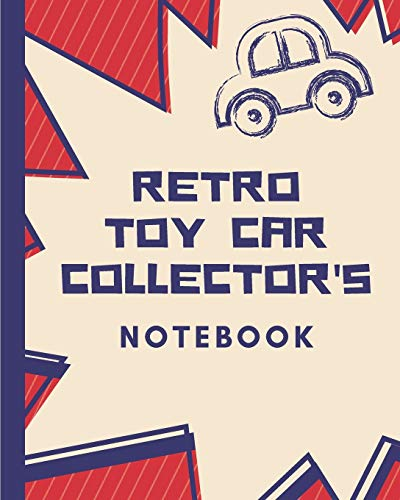Retro Toy Car Collector's Notebook: Automotive Customization Collecting Journal | Buyers | Motor Sports | Vintage Vehicles | Trucks and Trains | Pressed Steel | Wind Up | Limited Edition