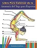 Libro Para Colorear de la Anatomía del Yoga para Expertos: 50+ Ejercicios de Colores con Posturas de Yoga Para Principiantes   El Regalo Perfecto Para Instructores de Yoga, Maestros y Aficionados