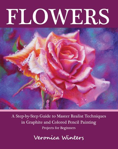 Flowers: A Step-By-Step Guide to Master Realist Techniques in Graphite and Colored Pencil Painting (English Edition)