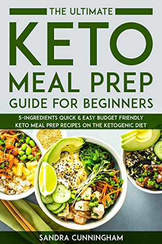The Ultimate Keto Meal Prep Guide For Beginners 5 Ingredients Quick Easy Budget Friendly Keto Meal Prep Recipes On The Ketogenic Diet Kindle Edition By Cunningham Sandra Cookbooks Food