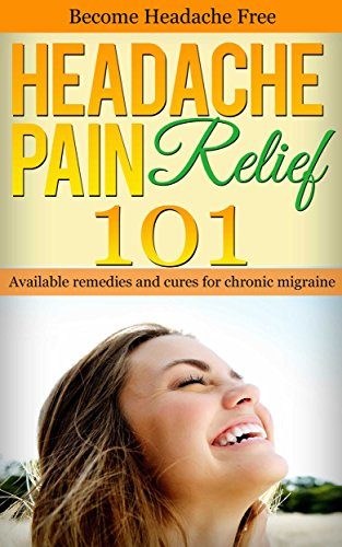 Headache: Pain Relief 101 - Remedies and Cures for Chronic Migraine - Get rid of Headache (Headache Cure - Migraine Cure - Headache remedies - Chronic Headache Book 1)