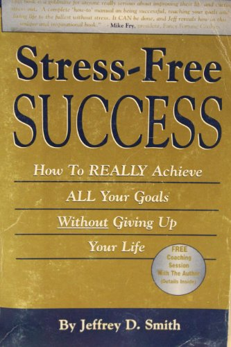Stress-Free Success: How to Really Achieve All Your Goals Without Giving Up Your Life