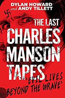 The Last Charles Manson Tapes: 'Evil Lives Beyond the Grave' by [Dylan Howard, Andy Tillett]